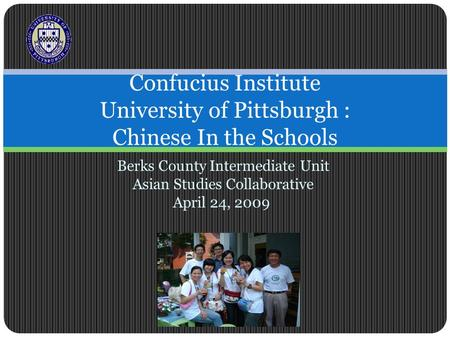 Berks County Intermediate Unit Asian Studies Collaborative April 24, 2009 Confucius Institute University of Pittsburgh : Chinese In the Schools.