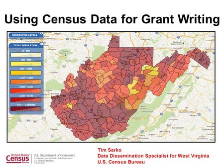 Using Census Data for Grant Writing Tim Sarko Data Dissemination Specialist for West Virginia U.S. Census Bureau.