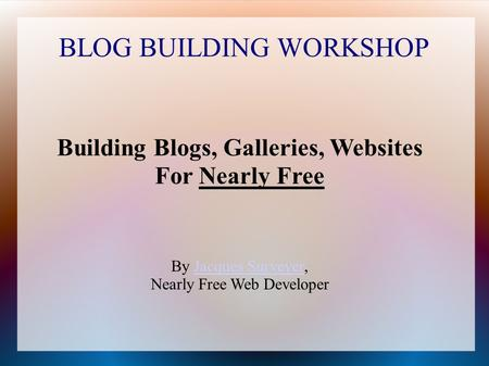 BLOG BUILDING WORKSHOP Building Blogs, Galleries, Websites For Nearly Free By Jacques Surveyer,Jacques Surveyer Nearly Free Web Developer.