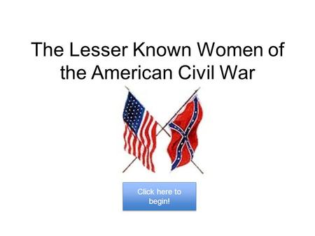 The Lesser Known Women of the American Civil War Click here to begin! Click here to begin!