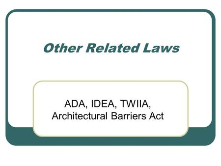 Other Related Laws ADA, IDEA, TWIIA, Architectural Barriers Act.