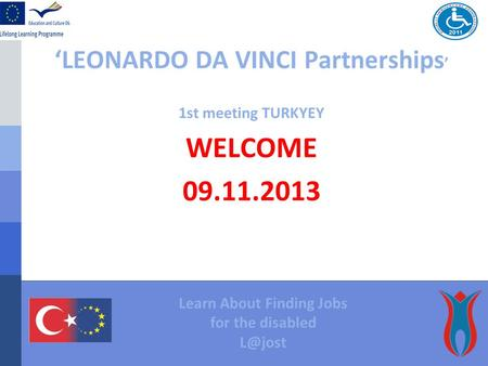 'LEONARDO DA VINCI Partnerships ' 1st meeting TURKYEY WELCOME 09.11.2013 Learn About Finding Jobs for the disabled
