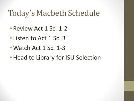 Today's Macbeth Schedule Review Act 1 Sc. 1-2 Listen to Act 1 Sc. 3 Watch Act 1 Sc. 1-3 Head to Library for ISU Selection.