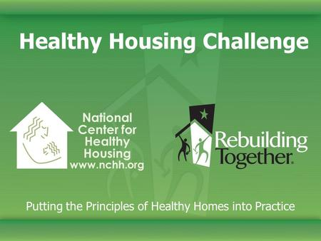 Healthy Housing Challenge Putting the Principles of Healthy Homes into Practice National Center for Healthy Housing www.nchh.org.