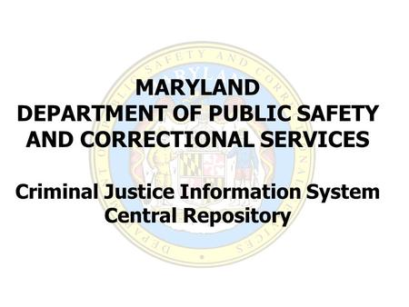 MARYLAND DEPARTMENT OF PUBLIC SAFETY AND CORRECTIONAL SERVICES Criminal Justice Information System Central Repository.
