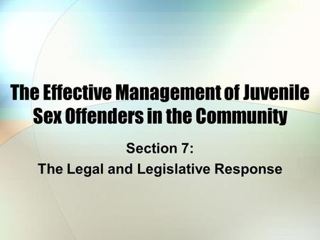 The Effective Management of Juvenile Sex Offenders in the Community Section 7: The Legal and Legislative Response.