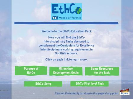 Welcome to the EthCo Education Pack Here you will find the EthCo Interdisciplinary Tasks designed to complement the Curriculum for Excellence Interdisciplinary.