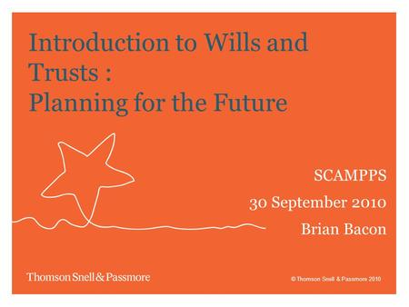 © Thomson Snell & Passmore 2010 Introduction to Wills and Trusts : Planning for the Future SCAMPPS 30 September 2010 Brian Bacon.