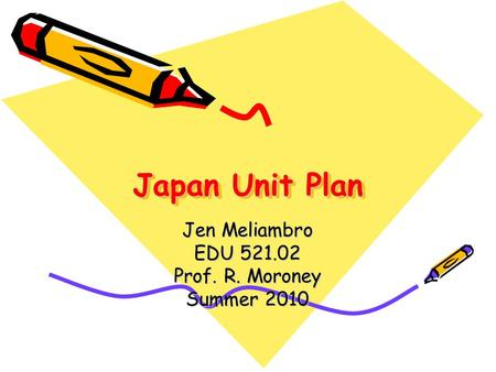 Japan Unit Plan Jen Meliambro EDU 521.02 Prof. R. Moroney Summer 2010.
