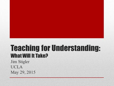 Teaching for Understanding: What Will It Take? Jim Stigler UCLA May 29, 2015.