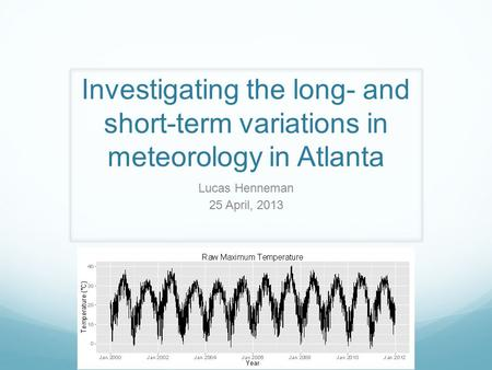 Investigating the long- and short-term variations in meteorology in Atlanta Lucas Henneman 25 April, 2013.