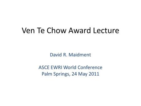 Ven Te Chow Award Lecture David R. Maidment ASCE EWRI World Conference Palm Springs, 24 May 2011.