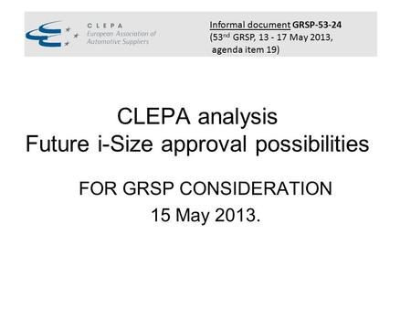CLEPA analysis Future i-Size approval possibilities FOR GRSP CONSIDERATION 15 May 2013. CLEPA logo Informal document GRSP-53-24 (53 nd GRSP, 13 - 17 May.