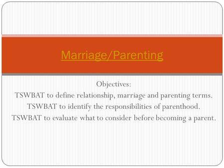 Objectives: TSWBAT to define relationship, marriage and parenting terms. TSWBAT to identify the responsibilities of parenthood. TSWBAT to evaluate what.