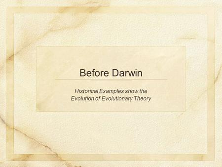Before Darwin Historical Examples show the Evolution of Evolutionary Theory.