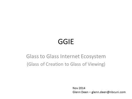 GGIE Glass to Glass Internet Ecosystem (Glass of Creation to Glass of Viewing) Nov 2014 Glenn Deen –