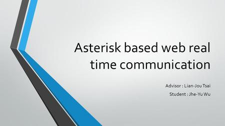 Asterisk based web real time communication Advisor : Lian-Jou Tsai Student : Jhe-Yu Wu.