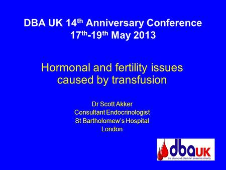 DBA UK 14 th Anniversary Conference 17 th -19 th May 2013 Hormonal and fertility issues caused by transfusion Dr Scott Akker Consultant Endocrinologist.