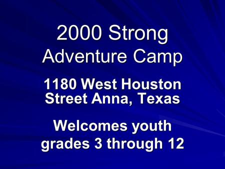 2000 Strong Adventure Camp 1180 West Houston Street Anna, Texas Welcomes youth grades 3 through 12.