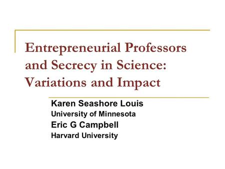 Entrepreneurial Professors and Secrecy in Science: Variations and Impact Karen Seashore Louis University of Minnesota Eric G Campbell Harvard University.