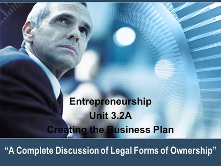 """A Complete Discussion of Legal Forms of Ownership"" Entrepreneurship Unit 3.2A Creating the Business Plan."