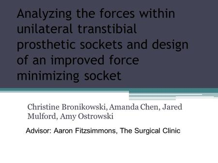 Analyzing the forces within unilateral transtibial prosthetic sockets and design of an improved force minimizing socket Christine Bronikowski, Amanda Chen,