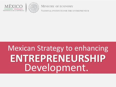 Mexican Strategy to enhancing M INISTRY OF ECONOMY ENTREPRENEURSHIP Development. N ATIONAL INSTITUTE FOR THE ENTREPRENEUR.