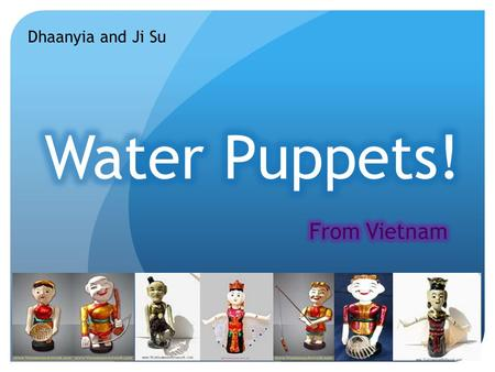 Dhaanyia and Ji Su. History of Water Puppet! Water Puppet is considered to have originated in the Red river in Vietnam in the 11 th century, and the art.
