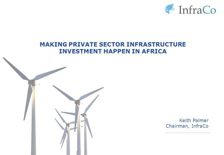 MAKING PRIVATE SECTOR INFRASTRUCTURE INVESTMENT HAPPEN IN AFRICA Keith Palmer Chairman, InfraCo.