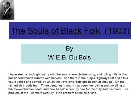 The Souls of Black Folk (1903) By W.E.B. Du Bois I have seen a land right merry with the sun, where children sing, and rolling hills lie like passioned.