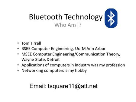 Bluetooth Technology Who Am I? Tom Tirrell BSEE Computer Engineering, UofM Ann Arbor MSEE Computer Engineering/Communication Theory, Wayne State, Detroit.