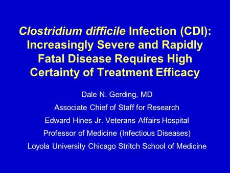 Clostridium difficile Infection (CDI): Increasingly Severe and Rapidly Fatal Disease Requires High Certainty of Treatment Efficacy Dale N. Gerding, MD.