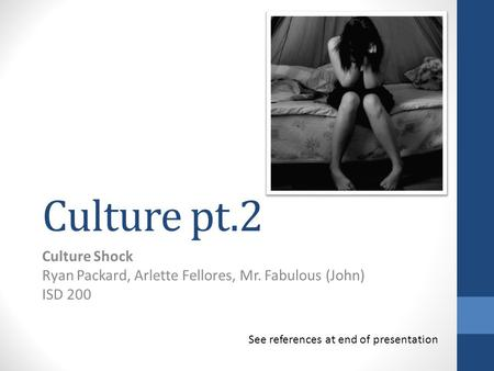 Culture pt.2 Culture Shock Ryan Packard, Arlette Fellores, Mr. Fabulous (John) ISD 200 See references at end of presentation.
