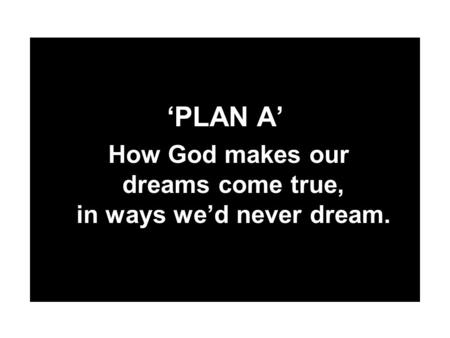 'PLAN A' How God makes our dreams come true, in ways we'd never dream.