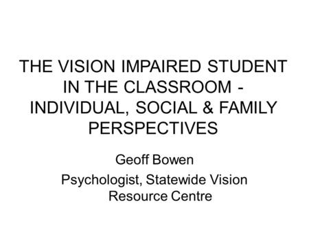 THE VISION IMPAIRED STUDENT IN THE CLASSROOM - INDIVIDUAL, SOCIAL & FAMILY PERSPECTIVES Geoff Bowen Psychologist, Statewide Vision Resource Centre.