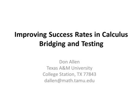 Improving Success Rates in Calculus Bridging and Testing Don Allen Texas A&M University College Station, TX 77843