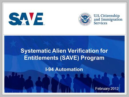 Systematic Alien Verification for Entitlements (SAVE) Program I-94 Automation February 2012.