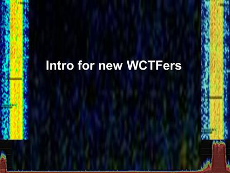 Intro for new WCTFers. Reason behind the WCTF Use of RF technology has exploded RF used to require special and expensive equipment Safe Environment $20.