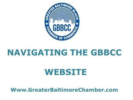 NAVIGATING THE GBBCC WEBSITE Www.GreaterBaltimoreChamber.com.
