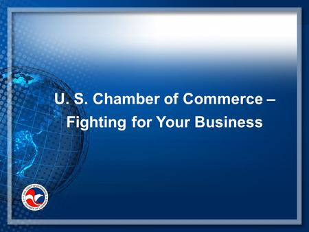 U. S. Chamber of Commerce – Fighting for Your Business.