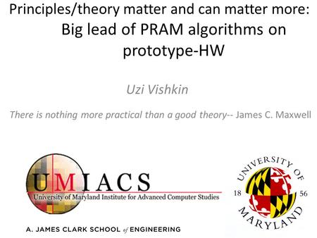 Principles/theory matter and can matter more: Big lead of PRAM algorithms on prototype-HW Uzi Vishkin There is nothing more practical than a good theory--