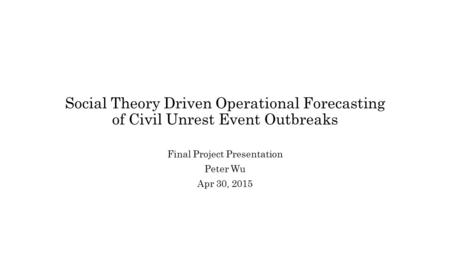 Social Theory Driven Operational Forecasting of Civil Unrest Event Outbreaks Final Project Presentation Peter Wu Apr 30, 2015.