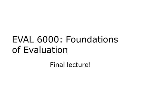 EVAL 6000: Foundations of Evaluation Final lecture!
