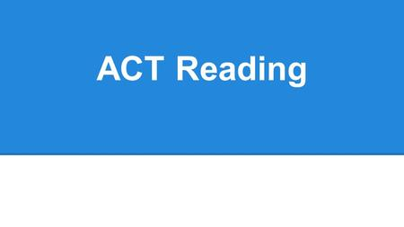 ACT Reading. Basics ●Four passages o prose fiction, social science, humanities, and natural science ●40 questions in 35 minutes o each passage has 10.