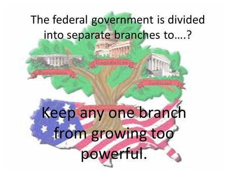 The federal government is divided into separate branches to….? Keep any one branch from growing too powerful.