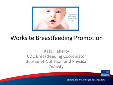 Health and Wellness for all Arizonans Worksite Breastfeeding Promotion Katy Flaherty CDC Breastfeeding Coordinator Bureau of Nutrition and Physical Activity.