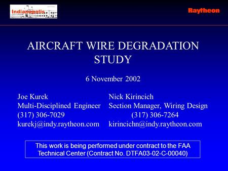 AIRCRAFT WIRE DEGRADATION STUDY 6 November 2002 Joe KurekNick Kirincich Multi-Disciplined Engineer Section Manager, Wiring Design (317) 306-7029(317) 306-7264.