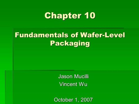Chapter 10 Fundamentals of Wafer-Level Packaging Jason Mucilli Vincent Wu October 1, 2007.