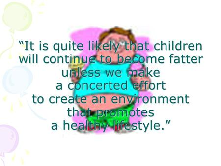 """It is quite likely that children will continue to become fatter unless we make a concerted effort to create an environment that promotes a healthy lifestyle."""