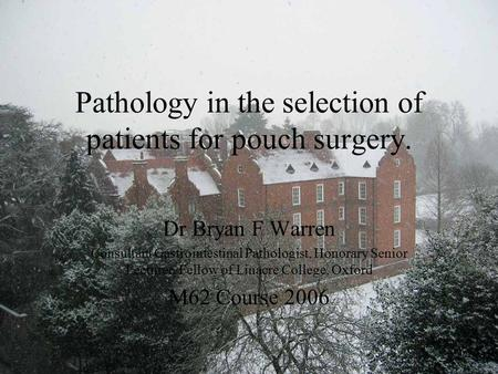 Pathology in the selection of patients for pouch surgery. Dr Bryan F Warren Consultant Gastrointestinal Pathologist, Honorary Senior Lecturer, Fellow of.